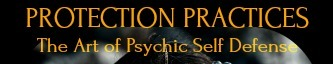 Protection Practices: The Art of Psychic Self Defense