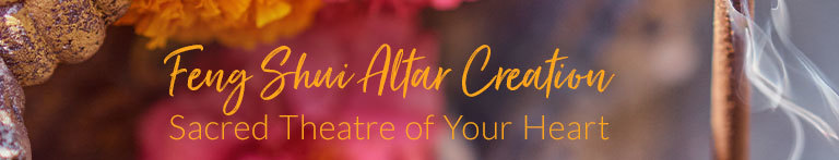 Feng Shui Altar Creation: Sacred Theatre of Your Heart