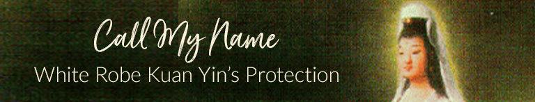 Call My Name: White Robe Kuan Yin's Protection
